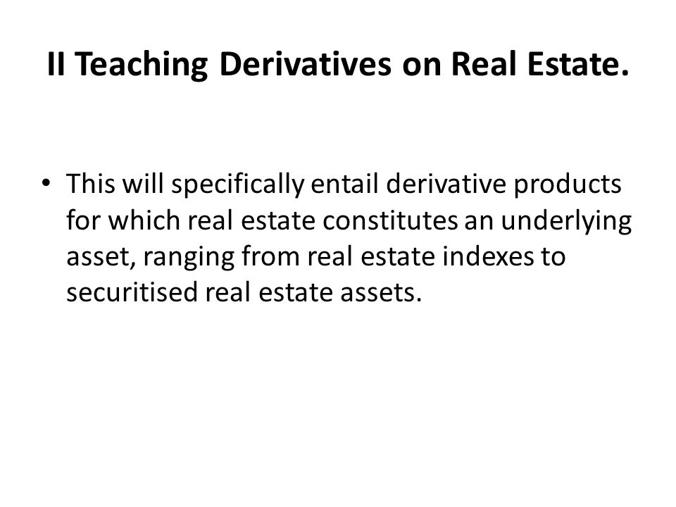 II Teaching Derivatives on Real Estate. This will specifically entail derivative products for which real estate constitutes an underlying asset, rangi