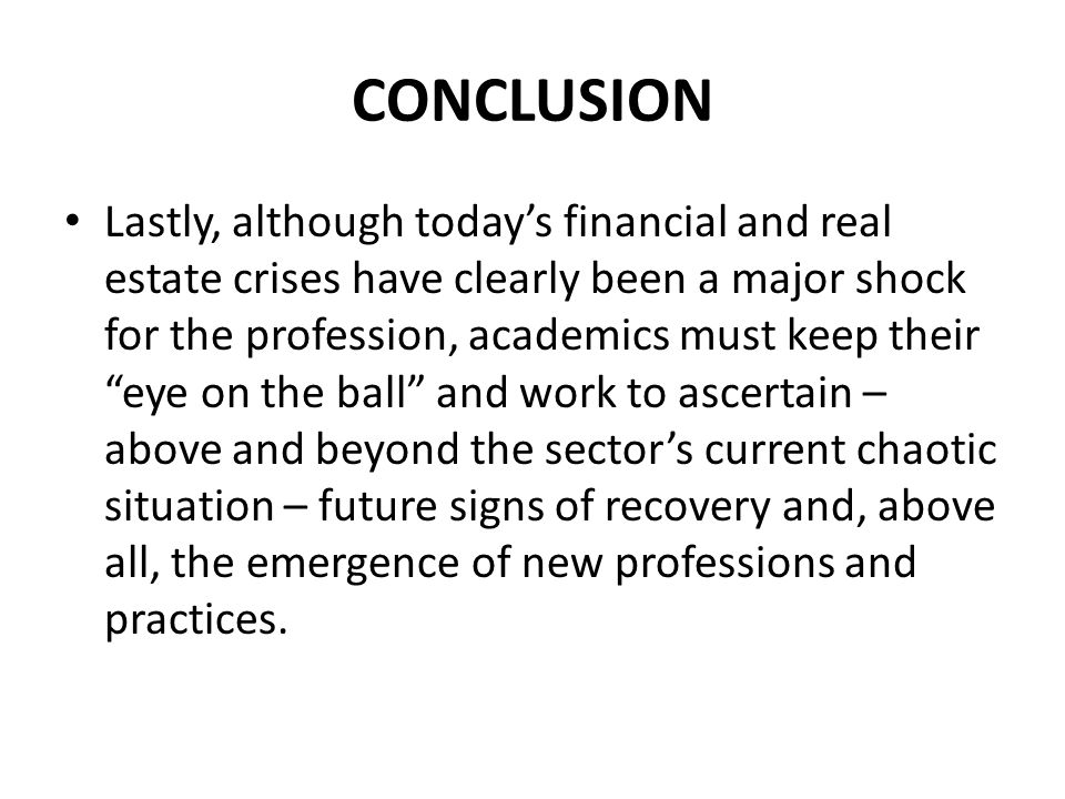 CONCLUSION Lastly, although today's financial and real estate crises have clearly been a major shock for the profession, academics must keep their eye on the ball and work to ascertain – above and beyond the sector's current chaotic situation – future signs of recovery and, above all, the emergence of new professions and practices.