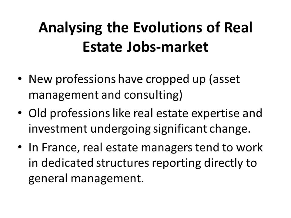 Analysing the Evolutions of Real Estate Jobs-market New professions have cropped up (asset management and consulting) Old professions like real estate