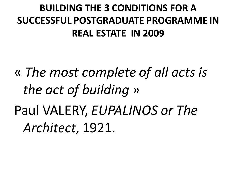 BUILDING THE 3 CONDITIONS FOR A SUCCESSFUL POSTGRADUATE PROGRAMME IN REAL ESTATE IN 2009 « The most complete of all acts is the act of building » Paul