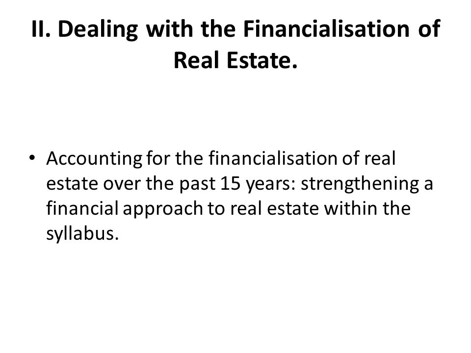 II. Dealing with the Financialisation of Real Estate. Accounting for the financialisation of real estate over the past 15 years: strengthening a finan