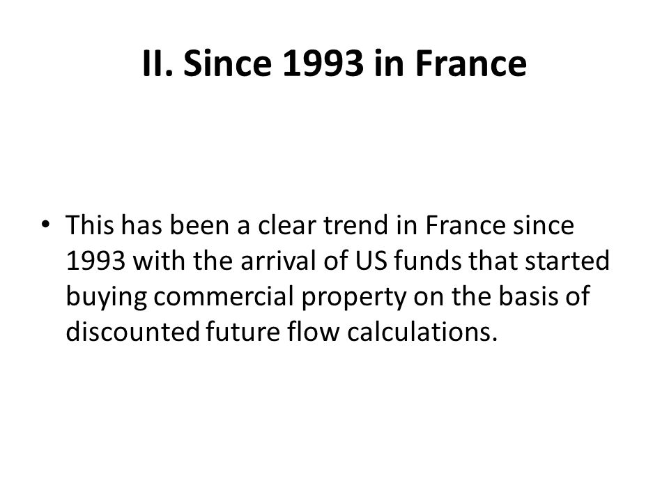 II. Since 1993 in France This has been a clear trend in France since 1993 with the arrival of US funds that started buying commercial property on the
