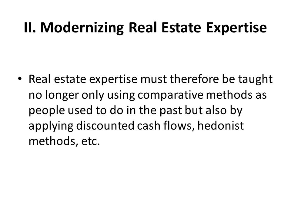 II. Modernizing Real Estate Expertise Real estate expertise must therefore be taught no longer only using comparative methods as people used to do in