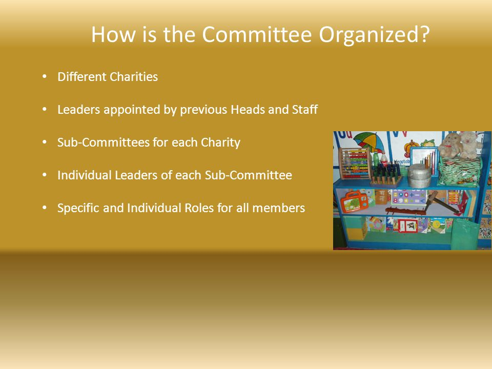 How is the Committee Organized? Different Charities Leaders appointed by previous Heads and Staff Sub-Committees for each Charity Individual Leaders o