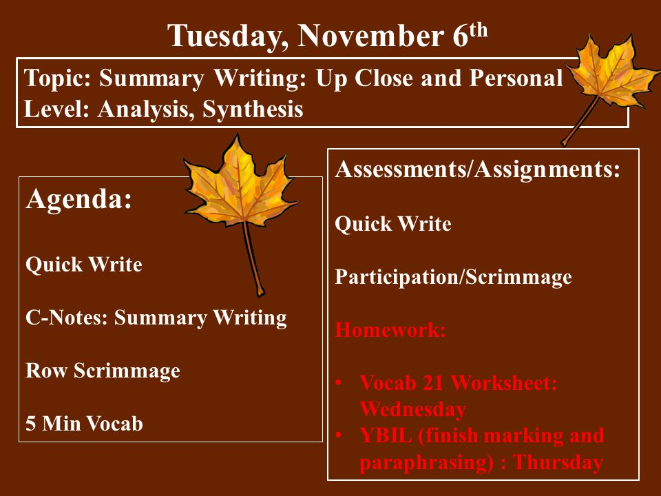 Tuesday, November 6 th Topic: Summary Writing: Up Close and Personal Level: Analysis, Synthesis Agenda: Quick Write C-Notes: Summary Writing Row Scrimmage 5 Min Vocab Assessments/Assignments: Quick Write Participation/Scrimmage Homework: Vocab 21 Worksheet: Wednesday YBIL (finish marking and paraphrasing) : Thursday