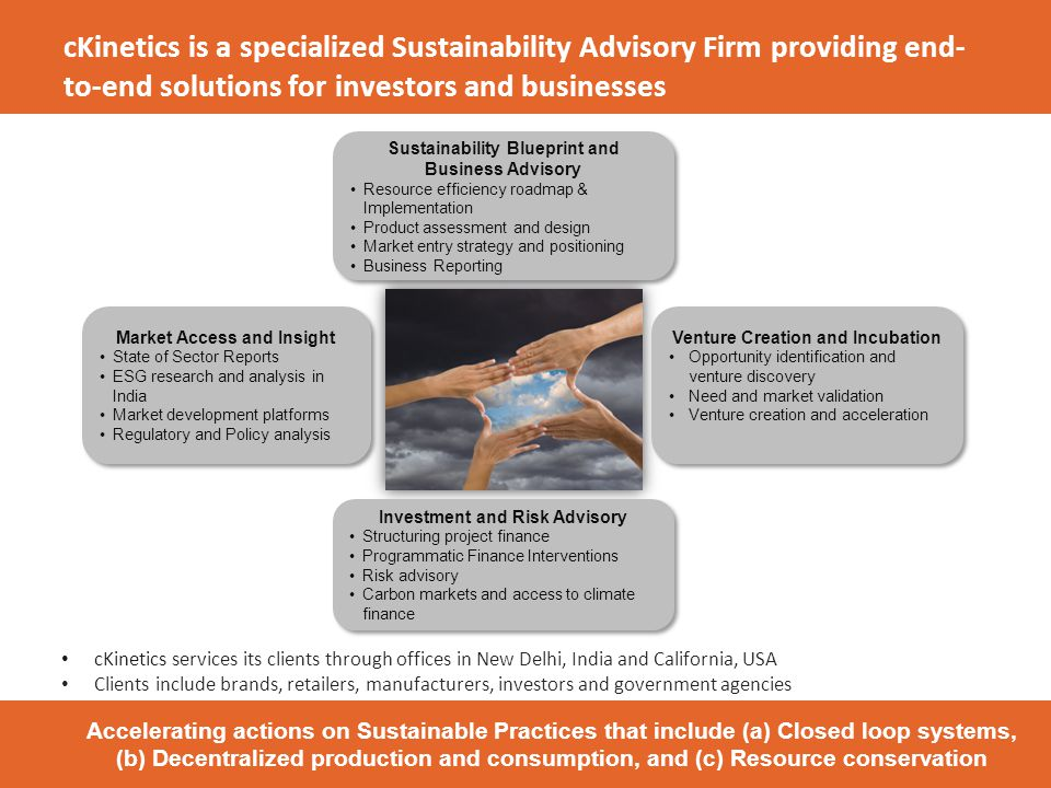 cKinetics is a specialized Sustainability Advisory Firm providing end- to-end solutions for investors and businesses Market Access and Insight State of Sector Reports ESG research and analysis in India Market development platforms Regulatory and Policy analysis Market Access and Insight State of Sector Reports ESG research and analysis in India Market development platforms Regulatory and Policy analysis Sustainability Blueprint and Business Advisory Resource efficiency roadmap & Implementation Product assessment and design Market entry strategy and positioning Business Reporting Sustainability Blueprint and Business Advisory Resource efficiency roadmap & Implementation Product assessment and design Market entry strategy and positioning Business Reporting Venture Creation and Incubation Opportunity identification and venture discovery Need and market validation Venture creation and acceleration Venture Creation and Incubation Opportunity identification and venture discovery Need and market validation Venture creation and acceleration Investment and Risk Advisory Structuring project finance Programmatic Finance Interventions Risk advisory Carbon markets and access to climate finance Investment and Risk Advisory Structuring project finance Programmatic Finance Interventions Risk advisory Carbon markets and access to climate finance India HQ: New Delhi US: Palo Alto Accelerating actions on Sustainable Practices that include (a) Closed loop systems, (b) Decentralized production and consumption, and (c) Resource conservation cKinetics services its clients through offices in New Delhi, India and California, USA Clients include brands, retailers, manufacturers, investors and government agencies