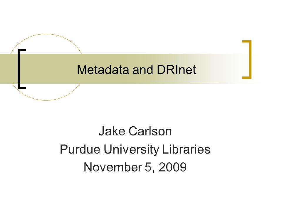 Metadata and DRInet Jake Carlson Purdue University Libraries November 5, 2009