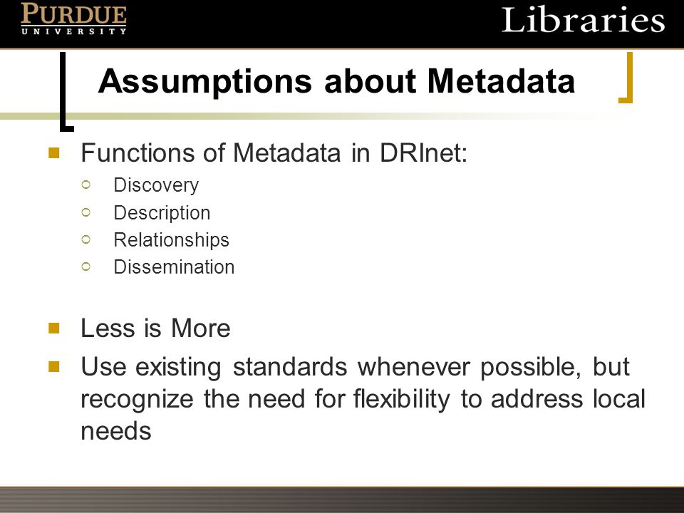 Assumptions about Metadata Functions of Metadata in DRInet:  Discovery  Description  Relationships  Dissemination Less is More Use existing standards whenever possible, but recognize the need for flexibility to address local needs