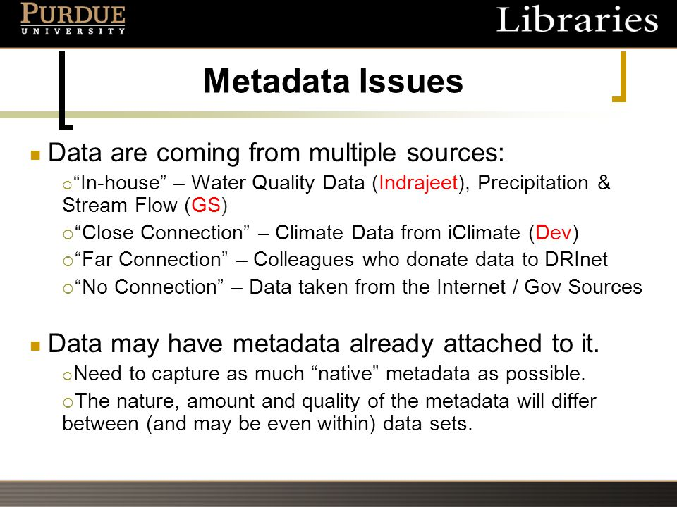 Metadata Issues Data are coming from multiple sources:  In-house – Water Quality Data (Indrajeet), Precipitation & Stream Flow (GS)  Close Connection – Climate Data from iClimate (Dev)  Far Connection – Colleagues who donate data to DRInet  No Connection – Data taken from the Internet / Gov Sources Data may have metadata already attached to it.