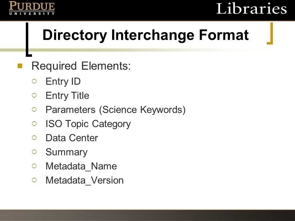 Directory Interchange Format Required Elements:  Entry ID  Entry Title  Parameters (Science Keywords)  ISO Topic Category  Data Center  Summary  Metadata_Name  Metadata_Version