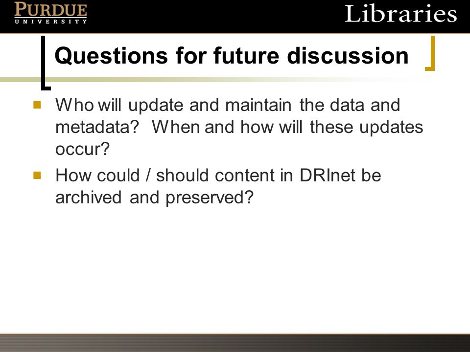 Questions for future discussion Who will update and maintain the data and metadata? When and how will these updates occur? How could / should content