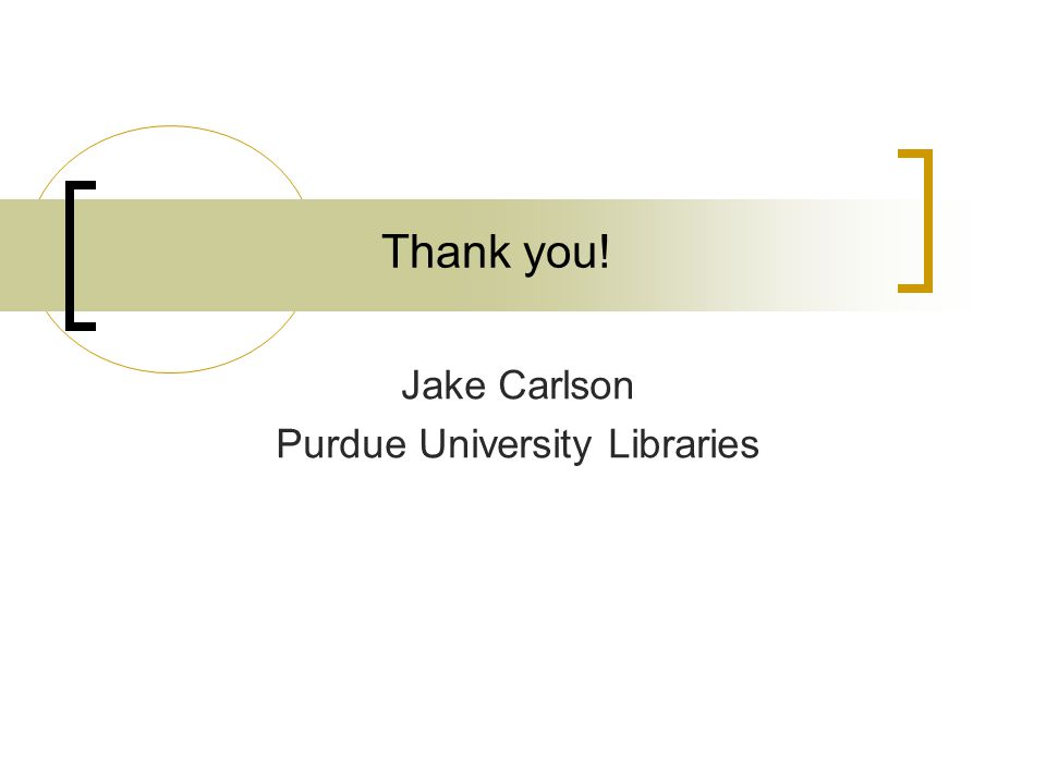 Thank you! Jake Carlson Purdue University Libraries