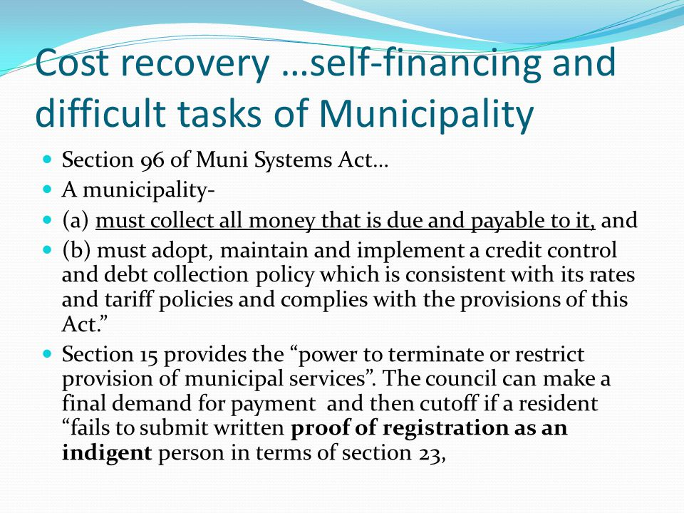 Cost recovery …self-financing and difficult tasks of Municipality Section 96 of Muni Systems Act… A municipality- (a) must collect all money that is d