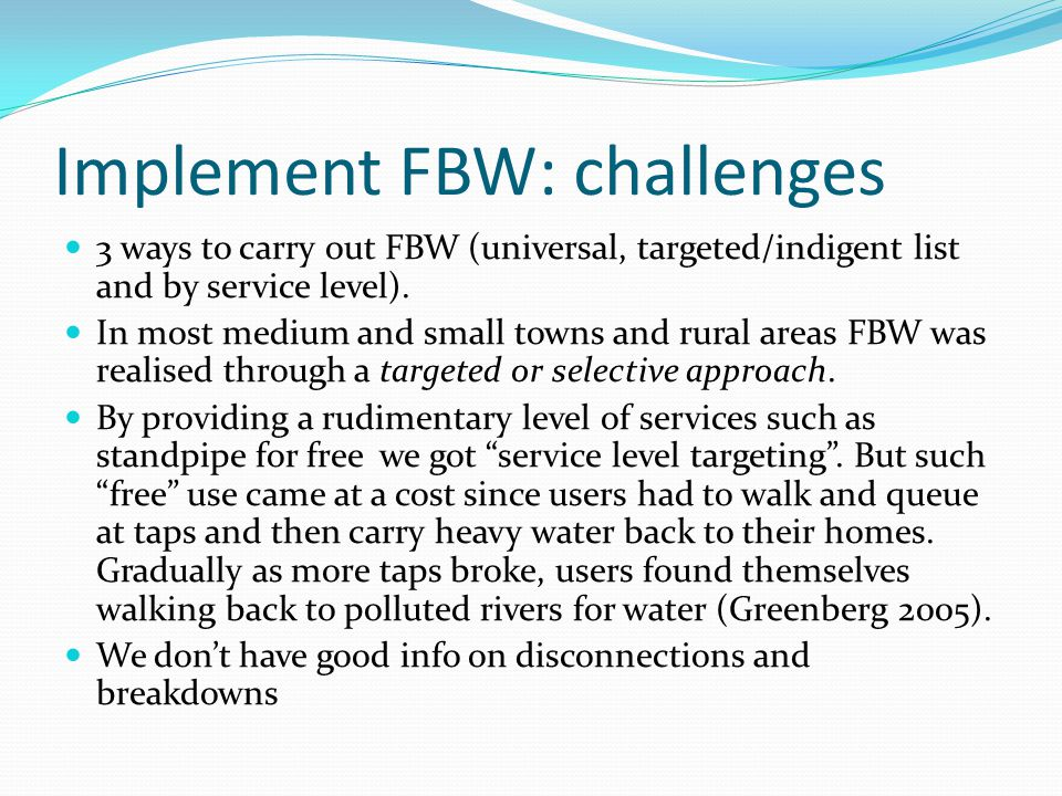 Implement FBW: challenges 3 ways to carry out FBW (universal, targeted/indigent list and by service level). In most medium and small towns and rural a