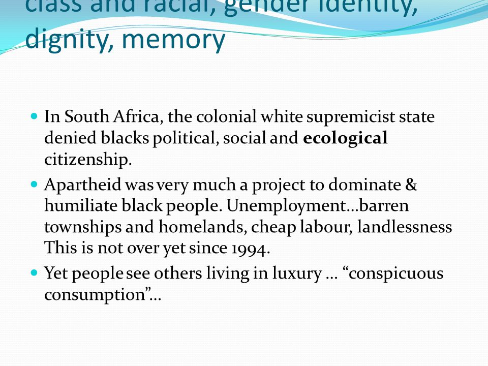 class and racial, gender identity, dignity, memory In South Africa, the colonial white supremicist state denied blacks political, social and ecologica