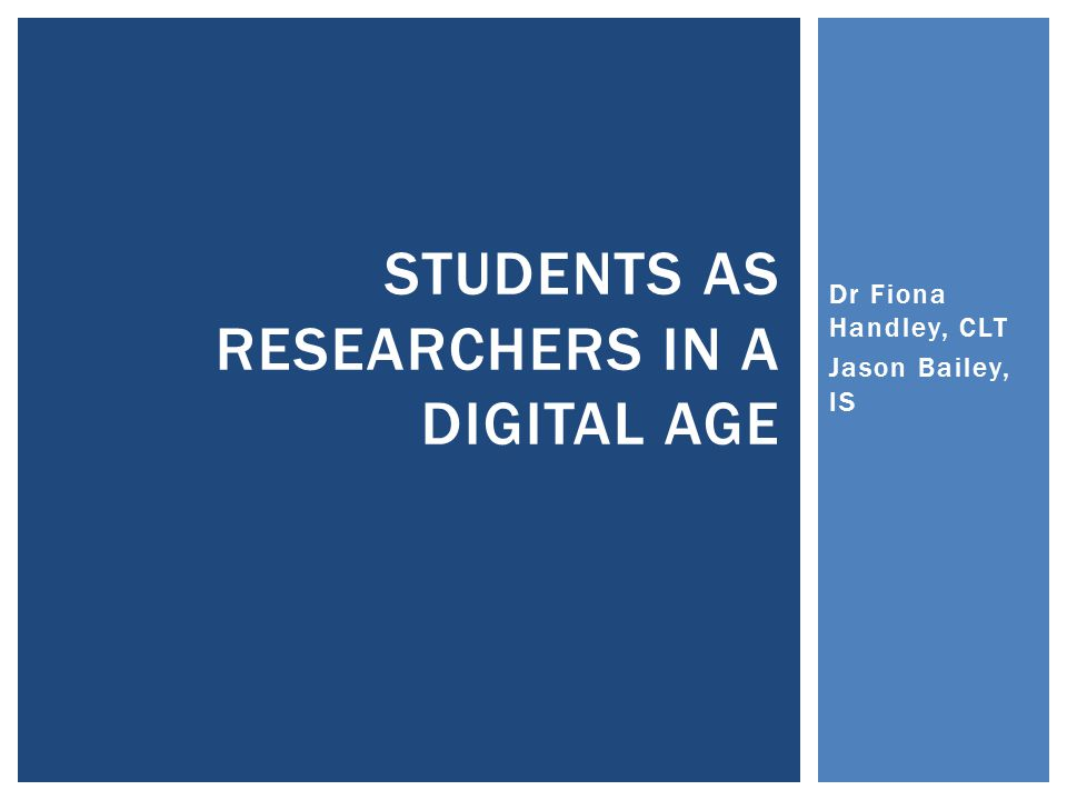 Dr Fiona Handley, CLT Jason Bailey, IS STUDENTS AS RESEARCHERS IN A DIGITAL AGE