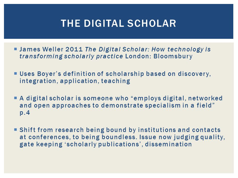  James Weller 2011 The Digital Scholar: How technology is transforming scholarly practice London: Bloomsbury  Uses Boyer's definition of scholarship based on discovery, integration, application, teaching  A digital scholar is someone who employs digital, networked and open approaches to demonstrate specialism in a field p.4  Shift from research being bound by institutions and contacts at conferences, to being boundless.