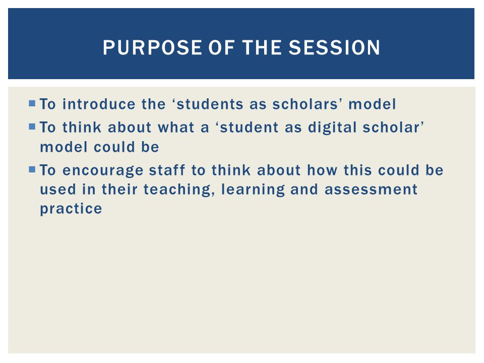  To introduce the 'students as scholars' model  To think about what a 'student as digital scholar' model could be  To encourage staff to think about how this could be used in their teaching, learning and assessment practice PURPOSE OF THE SESSION