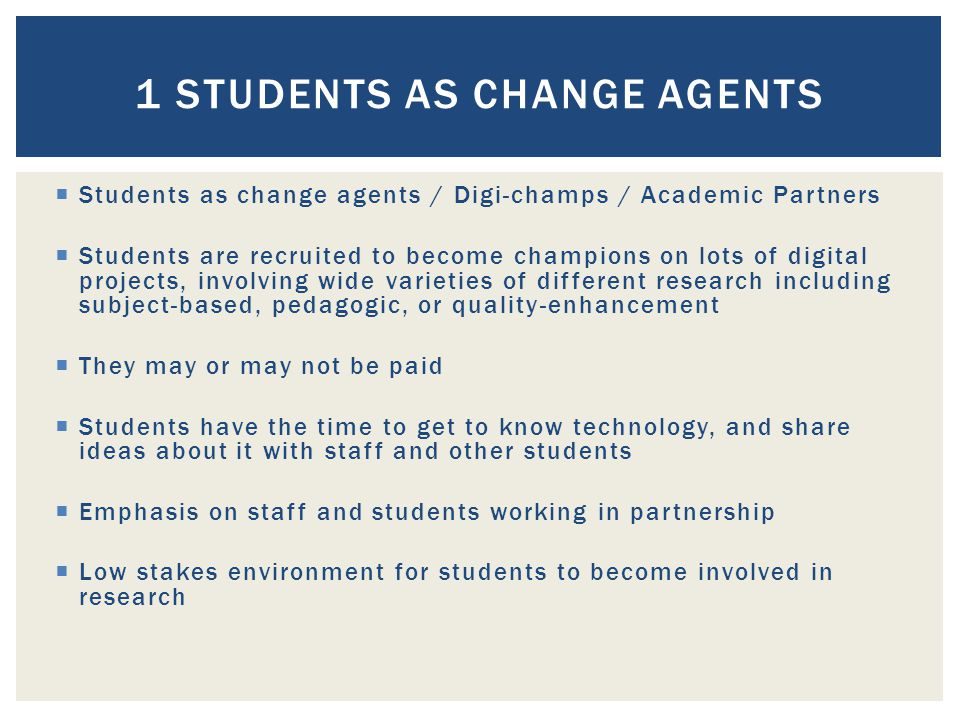  Students as change agents / Digi-champs / Academic Partners  Students are recruited to become champions on lots of digital projects, involving wide varieties of different research including subject-based, pedagogic, or quality-enhancement  They may or may not be paid  Students have the time to get to know technology, and share ideas about it with staff and other students  Emphasis on staff and students working in partnership  Low stakes environment for students to become involved in research 1 STUDENTS AS CHANGE AGENTS