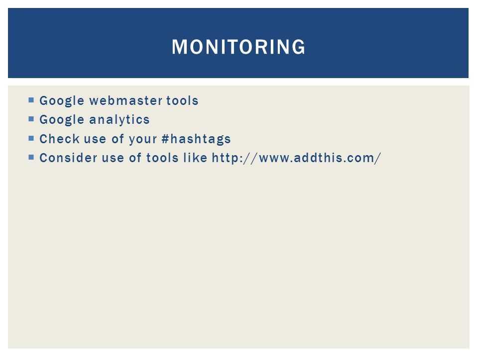  Google webmaster tools  Google analytics  Check use of your #hashtags  Consider use of tools like http://www.addthis.com/ MONITORING