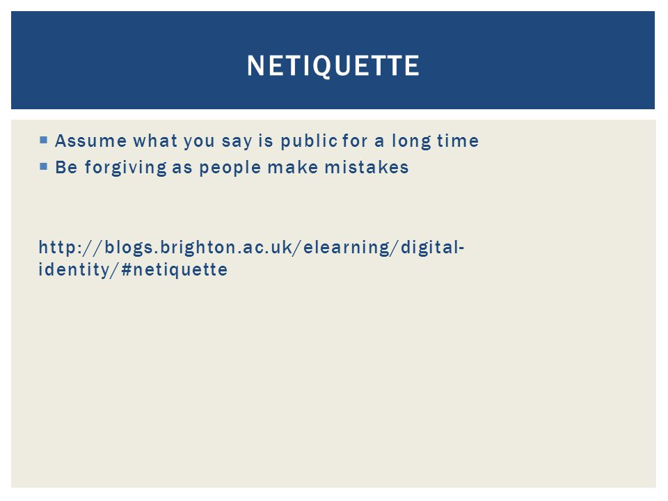  Assume what you say is public for a long time  Be forgiving as people make mistakes http://blogs.brighton.ac.uk/elearning/digital- identity/#netiquette NETIQUETTE