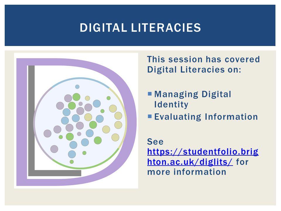This session has covered Digital Literacies on:  Managing Digital Identity  Evaluating Information See https://studentfolio.brig hton.ac.uk/diglits/ for more information https://studentfolio.brig hton.ac.uk/diglits/ DIGITAL LITERACIES