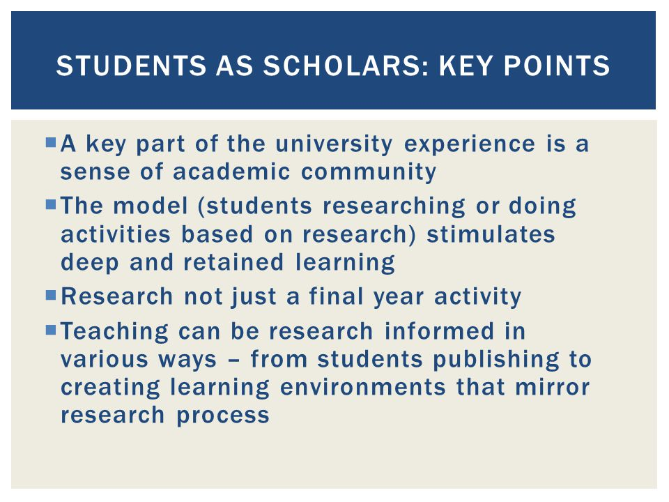  A key part of the university experience is a sense of academic community  The model (students researching or doing activities based on research) stimulates deep and retained learning  Research not just a final year activity  Teaching can be research informed in various ways – from students publishing to creating learning environments that mirror research process STUDENTS AS SCHOLARS: KEY POINTS