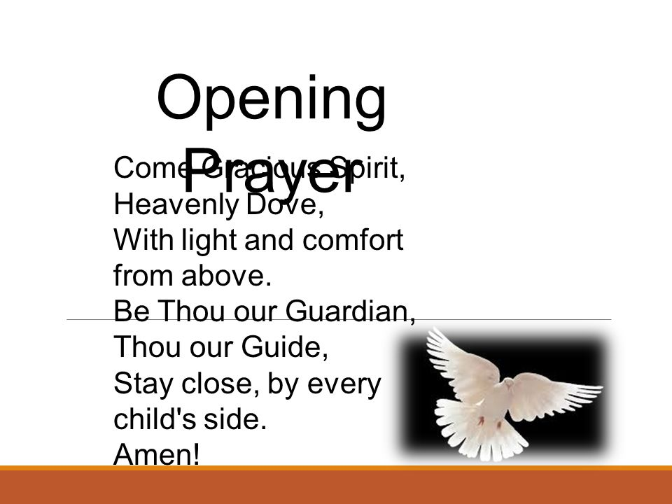 Opening Prayer Come Gracious Spirit, Heavenly Dove, With light and comfort from above. Be Thou our Guardian, Thou our Guide, Stay close, by every chil