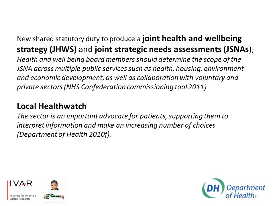 12 New shared statutory duty to produce a joint health and wellbeing strategy (JHWS) and joint strategic needs assessments (JSNAs) ; Health and well being board members should determine the scope of the JSNA across multiple public services such as health, housing, environment and economic development, as well as collaboration with voluntary and private sectors (NHS Confederation commissioning tool 2011) Local Healthwatch The sector is an important advocate for patients, supporting them to interpret information and make an increasing number of choices (Department of Health 2010f).