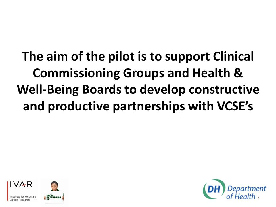 The aim of the pilot is to support Clinical Commissioning Groups and Health & Well-Being Boards to develop constructive and productive partnerships with VCSE's 3