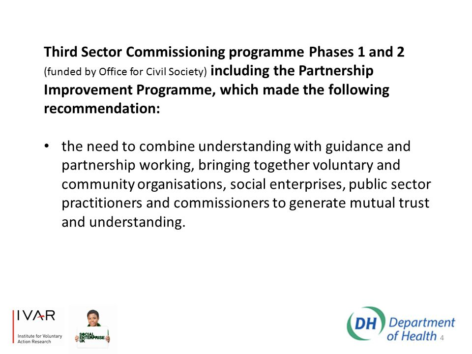 4 Third Sector Commissioning programme Phases 1 and 2 (funded by Office for Civil Society) including the Partnership Improvement Programme, which made the following recommendation: the need to combine understanding with guidance and partnership working, bringing together voluntary and community organisations, social enterprises, public sector practitioners and commissioners to generate mutual trust and understanding.