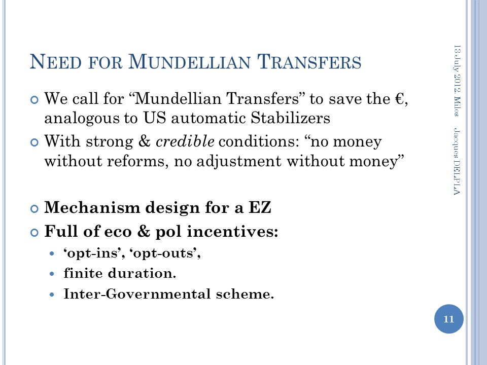 N EED FOR M UNDELLIAN T RANSFERS We call for Mundellian Transfers to save the €, analogous to US automatic Stabilizers With strong & credible conditions: no money without reforms, no adjustment without money Mechanism design for a EZ Full of eco & pol incentives: 'opt-ins', 'opt-outs', finite duration.