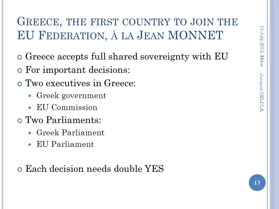 G REECE, THE FIRST COUNTRY TO JOIN THE EU F EDERATION, À LA J EAN MONNET Greece accepts full shared sovereignty with EU For important decisions: Two executives in Greece: Greek government EU Commission Two Parliaments: Greek Parliament EU Parliament Each decision needs double YES 17 13 July 2012.