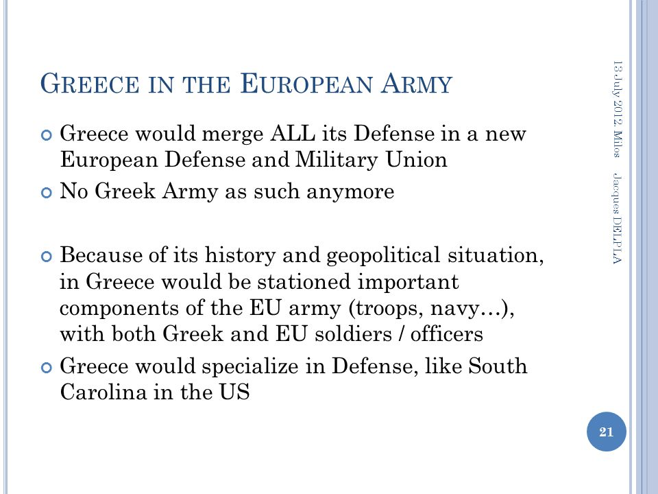 G REECE IN THE E UROPEAN A RMY Greece would merge ALL its Defense in a new European Defense and Military Union No Greek Army as such anymore Because of its history and geopolitical situation, in Greece would be stationed important components of the EU army (troops, navy…), with both Greek and EU soldiers / officers Greece would specialize in Defense, like South Carolina in the US 13 July 2012.
