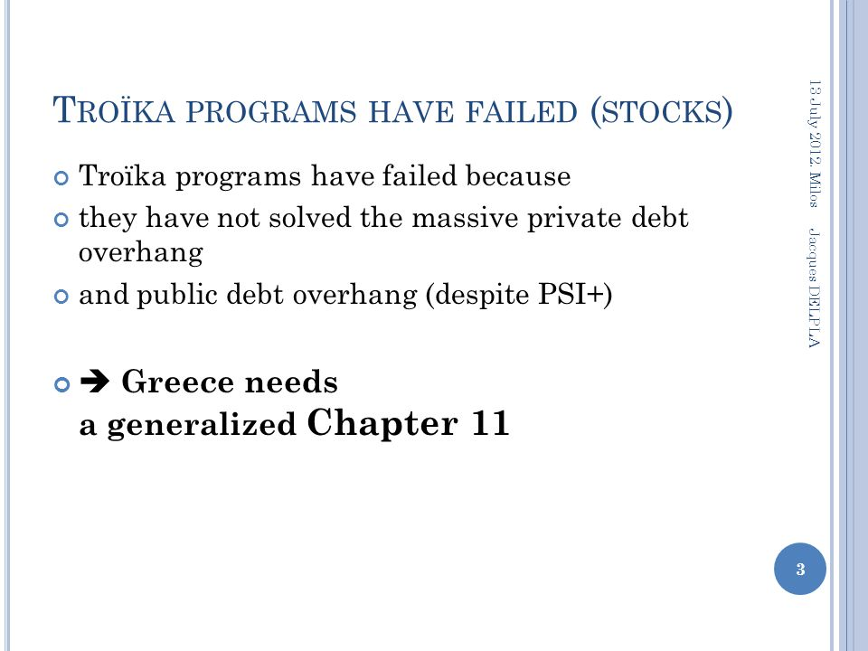 T ROÏKA PROGRAMS HAVE FAILED ( STOCKS ) Troïka programs have failed because they have not solved the massive private debt overhang and public debt overhang (despite PSI+)  Greece needs a generalized Chapter 11 3 13 July 2012.