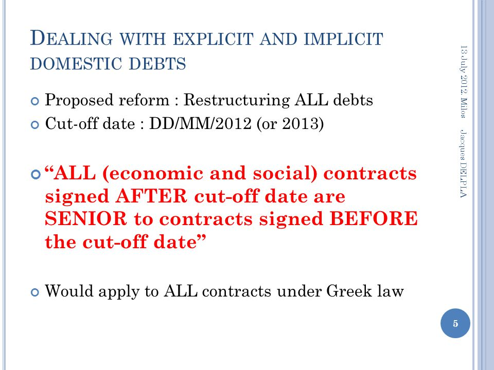 D EALING WITH EXPLICIT AND IMPLICIT DOMESTIC DEBTS Proposed reform : Restructuring ALL debts Cut-off date : DD/MM/2012 (or 2013) ALL (economic and social) contracts signed AFTER cut-off date are SENIOR to contracts signed BEFORE the cut-off date Would apply to ALL contracts under Greek law 5 13 July 2012.