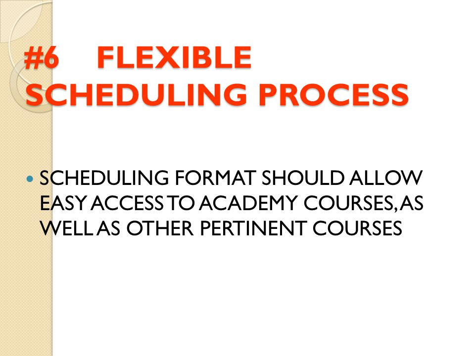 #6 FLEXIBLE SCHEDULING PROCESS SCHEDULING FORMAT SHOULD ALLOW EASY ACCESS TO ACADEMY COURSES, AS WELL AS OTHER PERTINENT COURSES