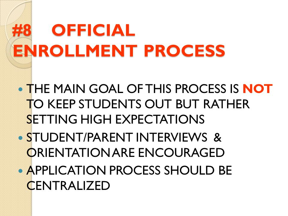 #8 OFFICIAL ENROLLMENT PROCESS THE MAIN GOAL OF THIS PROCESS IS NOT TO KEEP STUDENTS OUT BUT RATHER SETTING HIGH EXPECTATIONS STUDENT/PARENT INTERVIEW