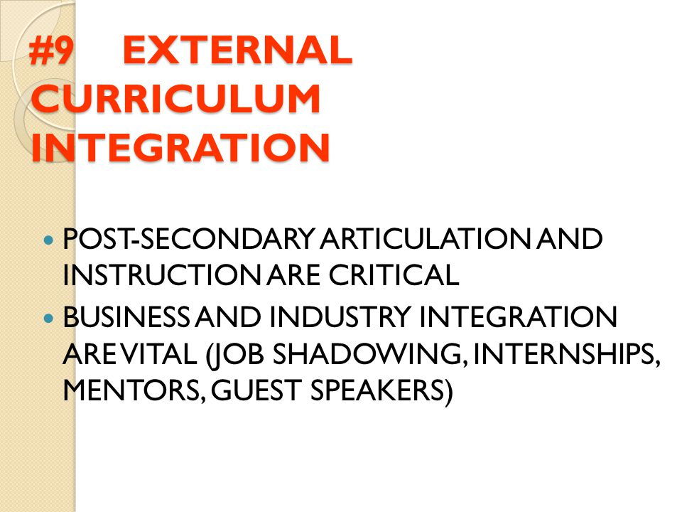 #9 EXTERNAL CURRICULUM INTEGRATION POST-SECONDARY ARTICULATION AND INSTRUCTION ARE CRITICAL BUSINESS AND INDUSTRY INTEGRATION ARE VITAL (JOB SHADOWING