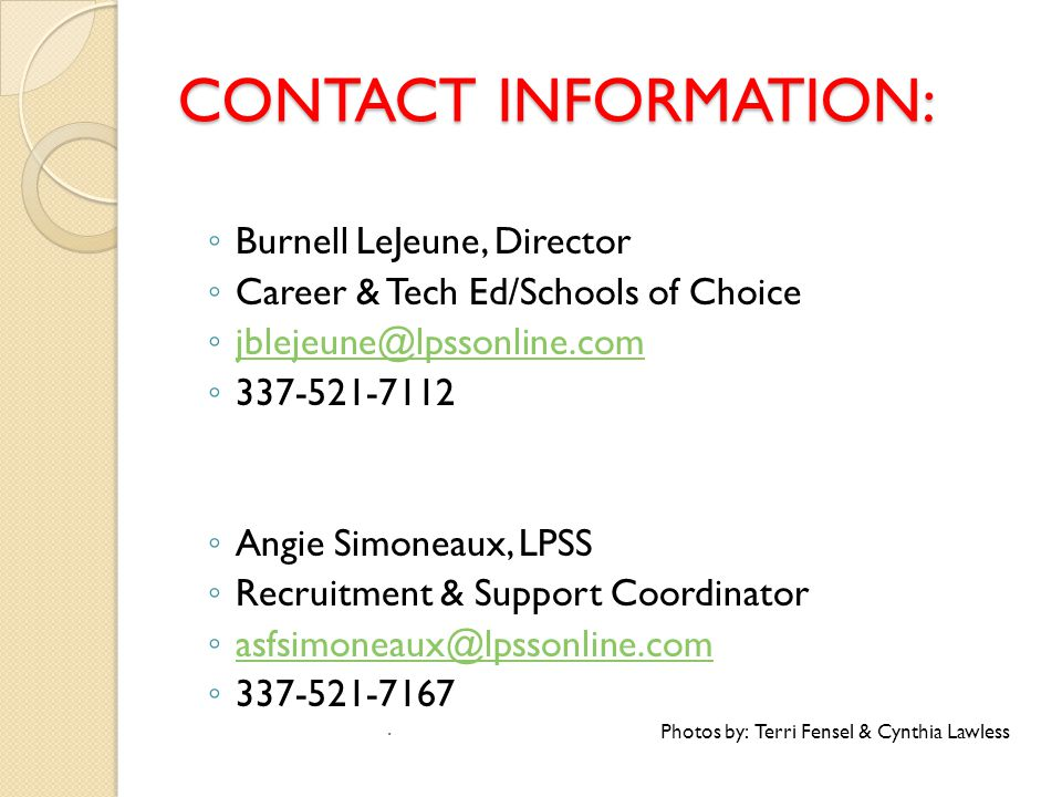 CONTACT INFORMATION: ◦ Burnell LeJeune, Director ◦ Career & Tech Ed/Schools of Choice ◦ jblejeune@lpssonline.com jblejeune@lpssonline.com ◦ 337-521-7112 ◦ Angie Simoneaux, LPSS ◦ Recruitment & Support Coordinator ◦ asfsimoneaux@lpssonline.com asfsimoneaux@lpssonline.com ◦ 337-521-7167  Photos by: Terri Fensel & Cynthia Lawless