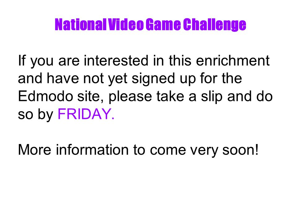 National Video Game Challenge If you are interested in this enrichment and have not yet signed up for the Edmodo site, please take a slip and do so by