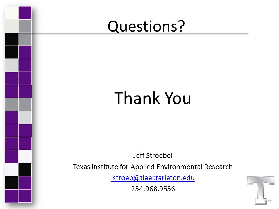 Questions? Thank You Jeff Stroebel Texas Institute for Applied Environmental Research jstroeb@tiaer.tarleton.edu 254.968.9556