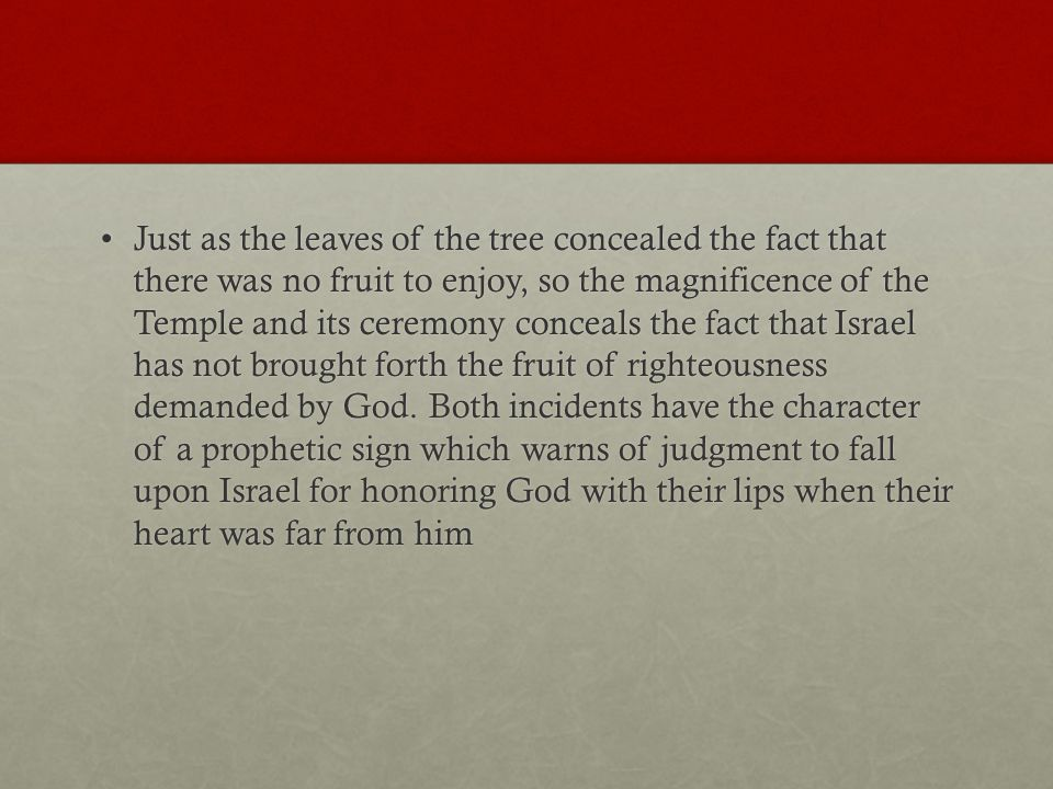 Just as the leaves of the tree concealed the fact that there was no fruit to enjoy, so the magnificence of the Temple and its ceremony conceals the fact that Israel has not brought forth the fruit of righteousness demanded by God.