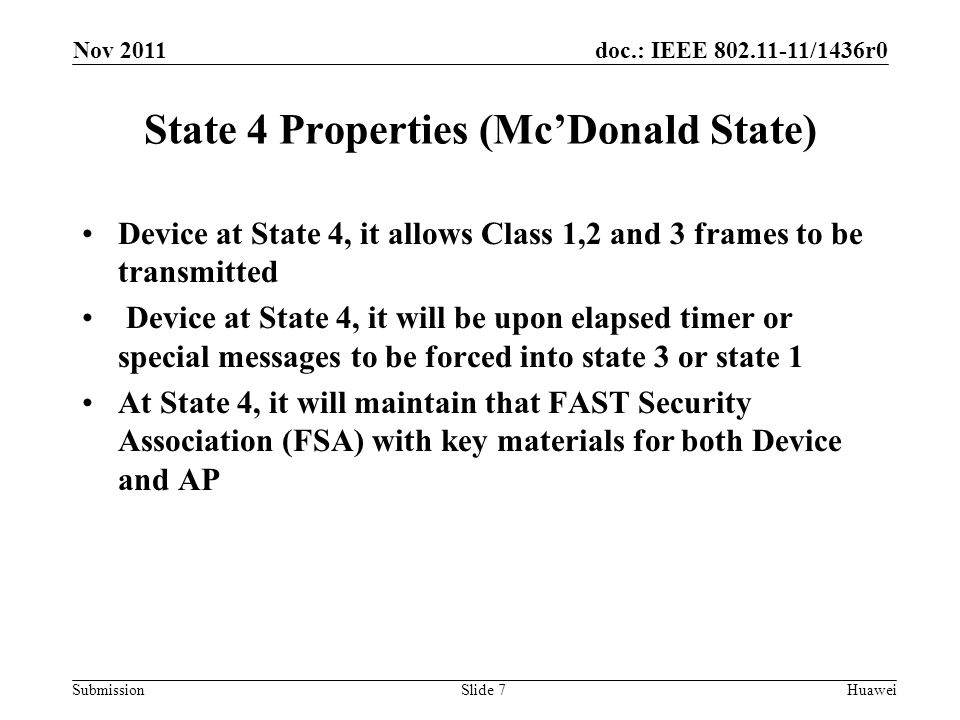 doc.: IEEE 802.11-11/1436r0 Submission State 4 Properties (Mc'Donald State) Device at State 4, it allows Class 1,2 and 3 frames to be transmitted Device at State 4, it will be upon elapsed timer or special messages to be forced into state 3 or state 1 At State 4, it will maintain that FAST Security Association (FSA) with key materials for both Device and AP Nov 2011 HuaweiSlide 7