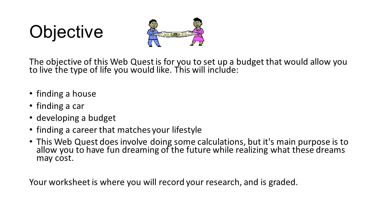 Objective The objective of this Web Quest is for you to set up a budget that would allow you to live the type of life you would like. This will includ