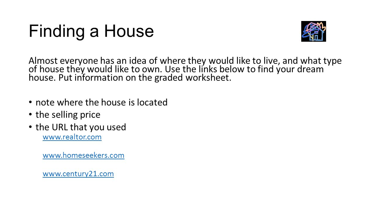 Finding a House Almost everyone has an idea of where they would like to live, and what type of house they would like to own. Use the links below to fi