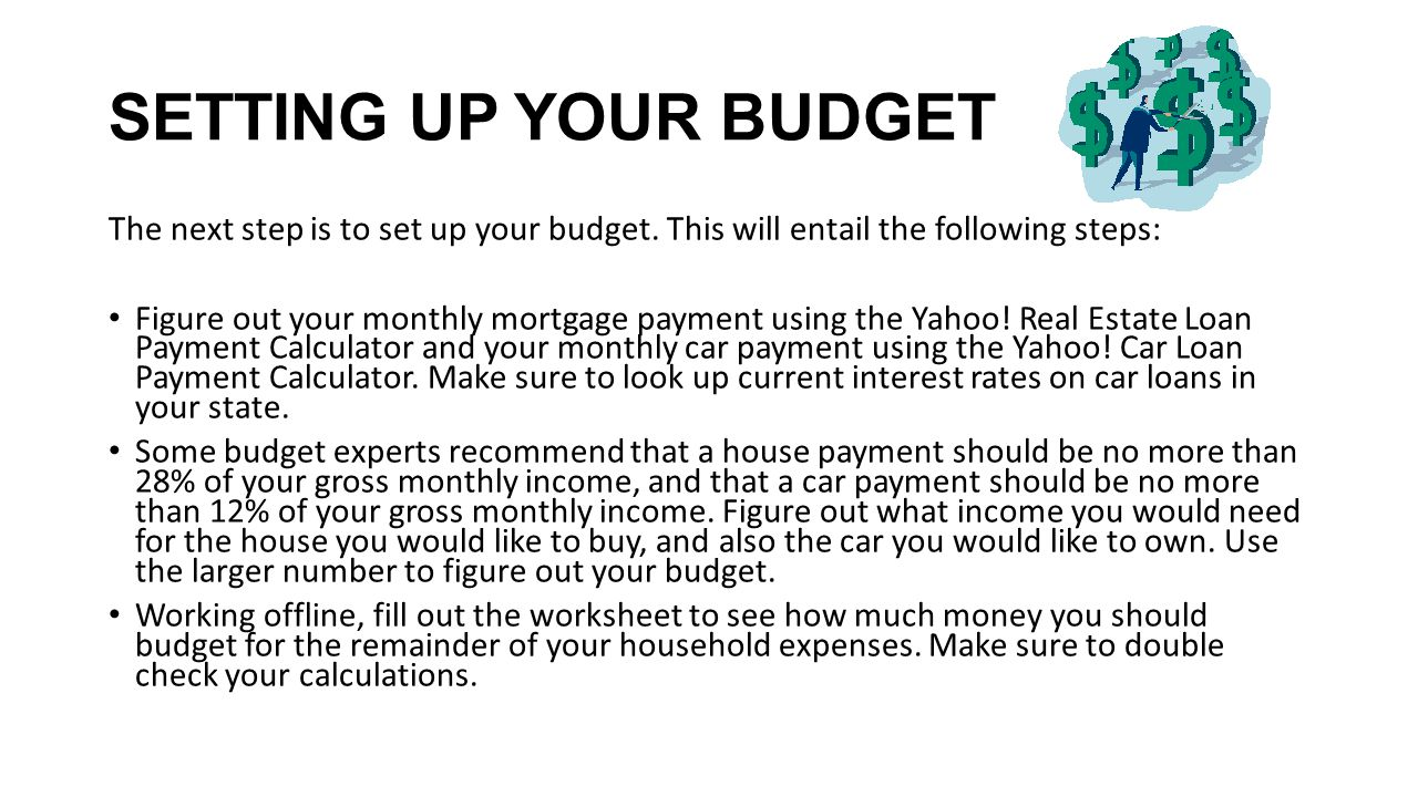 SETTING UP YOUR BUDGET The next step is to set up your budget. This will entail the following steps: Figure out your monthly mortgage payment using th
