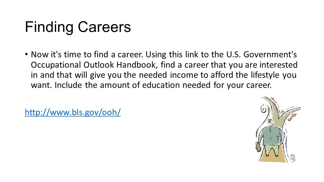 Finding Careers Now it's time to find a career. Using this link to the U.S. Government's Occupational Outlook Handbook, find a career that you are int