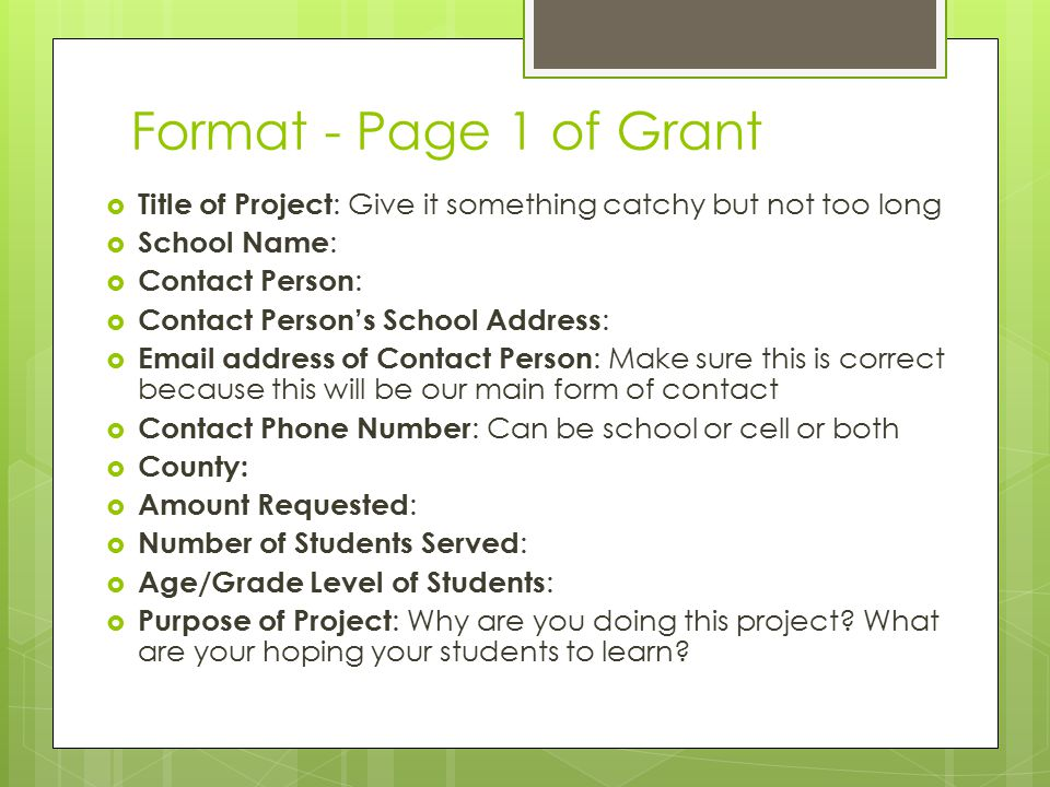 Format - Page 1 of Grant  Title of Project : Give it something catchy but not too long  School Name :  Contact Person :  Contact Person's School Address :  Email address of Contact Person : Make sure this is correct because this will be our main form of contact  Contact Phone Number : Can be school or cell or both  County:  Amount Requested :  Number of Students Served :  Age/Grade Level of Students :  Purpose of Project : Why are you doing this project.