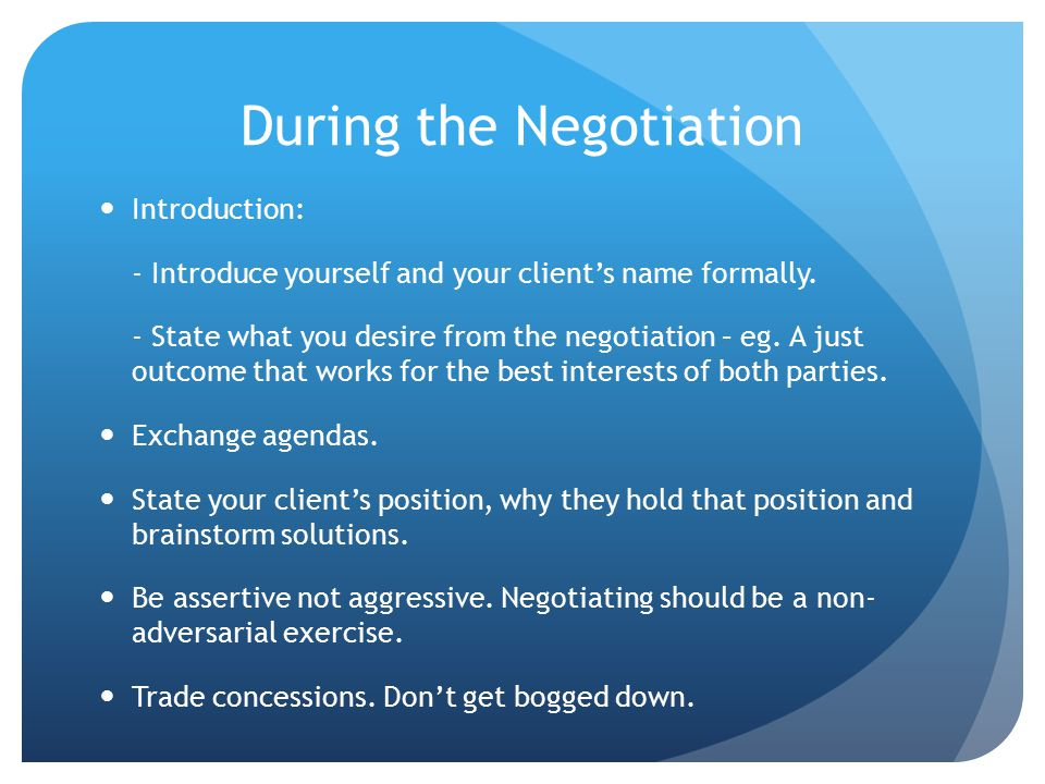 During the Negotiation Introduction: - Introduce yourself and your client's name formally.